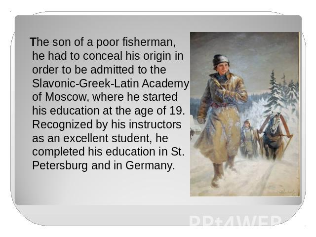 The son of a poor fisherman, he had to conceal his origin in order to be admitted to the Slavonic-Greek-Latin Academy of Moscow, where he started his education at the age of 19. Recognized by his instructors as an excellent student, he completed his…