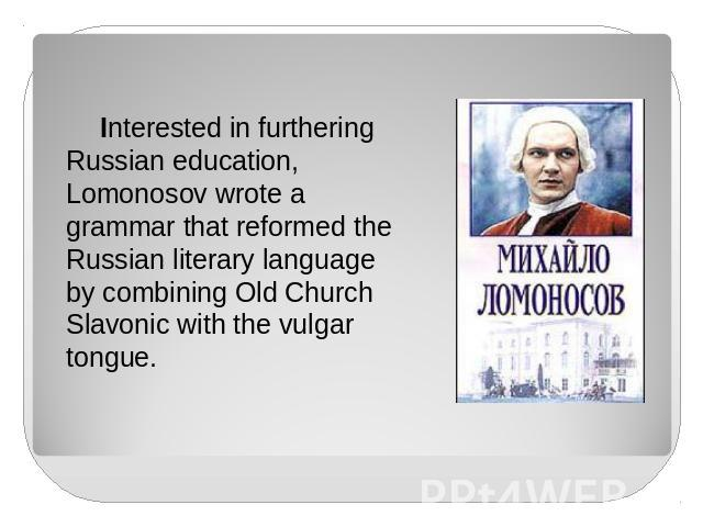 Interested in furthering Russian education, Lomonosov wrote a grammar that reformed the Russian literary language by combining Old Church Slavonic with the vulgar tongue.
