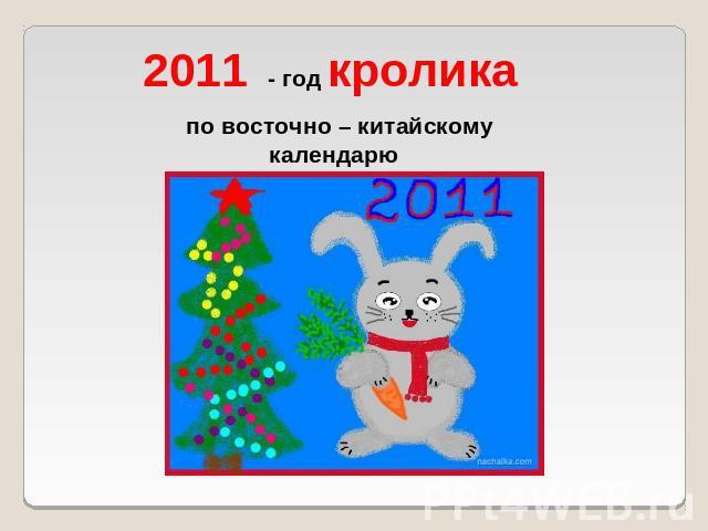 поскольку это год 2011 по восточному календарю нас