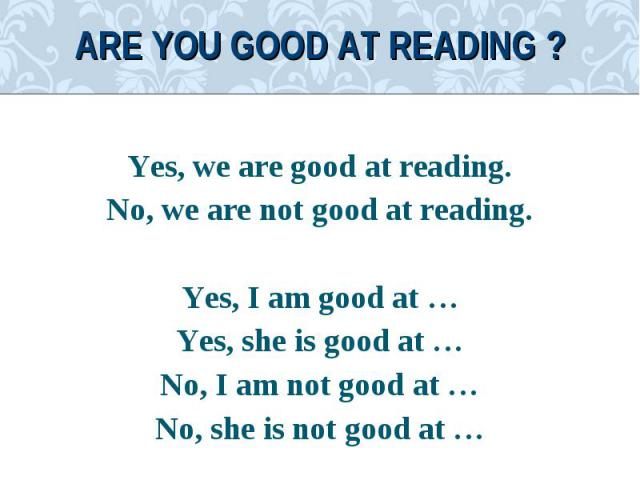 Yes, we are good at reading.Yes, we are good at reading.No, we are not good at reading.Yes, I am good at …Yes, she is good at …No, I am not good at …No, she is not good at …