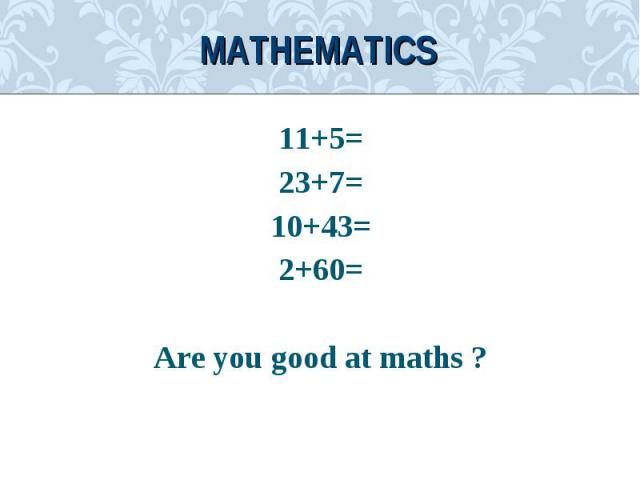 11+5=11+5=23+7=10+43=2+60=Are you good at maths ?