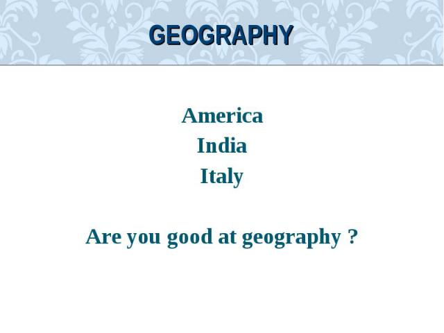 AmericaAmericaIndiaItalyAre you good at geography ?