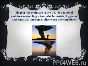 Singing tree sculpture in the UK - is a musical sculpture resembling a tree, whi