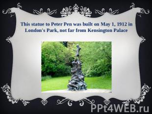This statue to Peter Pen was built on May 1, 1912 in London's Park, not far from