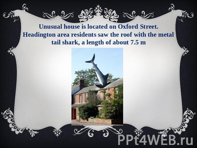 Unusual house is located on Oxford Street. Headington area residents saw the roof with the metal tail shark, a length of about 7.5 m