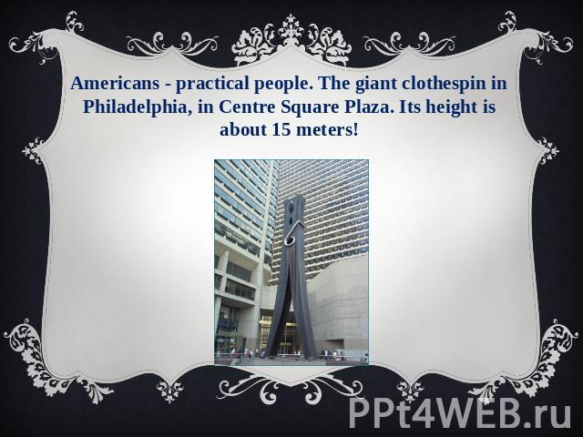 Americans - practical people. The giant clothespin in Philadelphia, in Centre Square Plaza. Its height is about 15 meters!