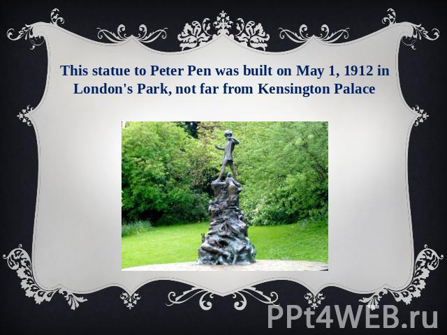 This statue to Peter Pen was built on May 1, 1912 in London's Park, not far from Kensington Palace