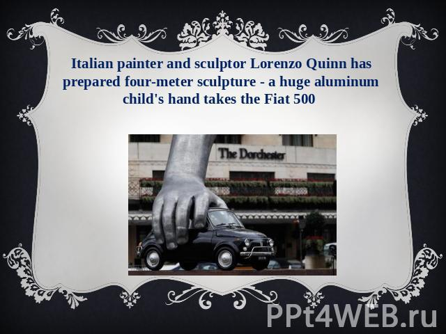 Italian painter and sculptor Lorenzo Quinn has prepared four-meter sculpture - a huge aluminum child's hand takes the Fiat 500