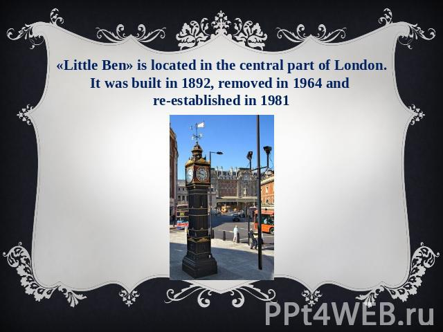 «Little Ben» is located in the central part of London. It was built in 1892, removed in 1964 and re-established in 1981