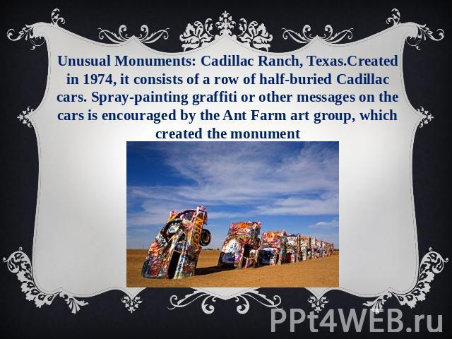 Unusual Monuments: Cadillac Ranch, Texas.Created in 1974, it consists of a row of half-buried Cadillac cars. Spray-painting graffiti or other messages on the cars is encouraged by the Ant Farm art group, which created the monument