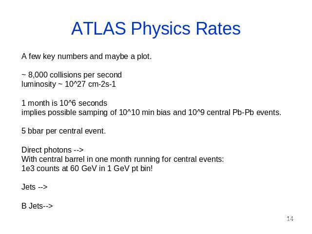 ATLAS Physics Rates A few key numbers and maybe a plot. ~ 8,000 collisions per second luminosity ~ 10^27 cm-2s-1 1 month is 10^6 seconds implies possible samping of 10^10 min bias and 10^9 central Pb-Pb events. 5 bbar per central event. Direct photo…