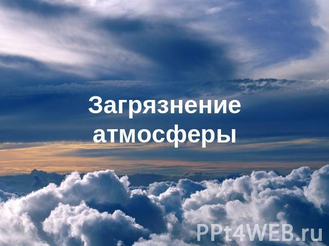 Доклад на тему загрязнение атмосферы по обществознанию 5240