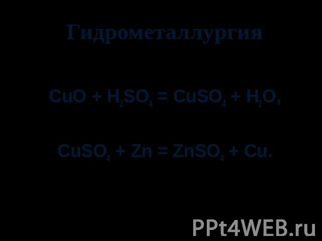 Гидрометаллургия CuO + H2SO4 = CuSO4 + H2O, CuSO4 + Zn = ZnSO4 + Cu.