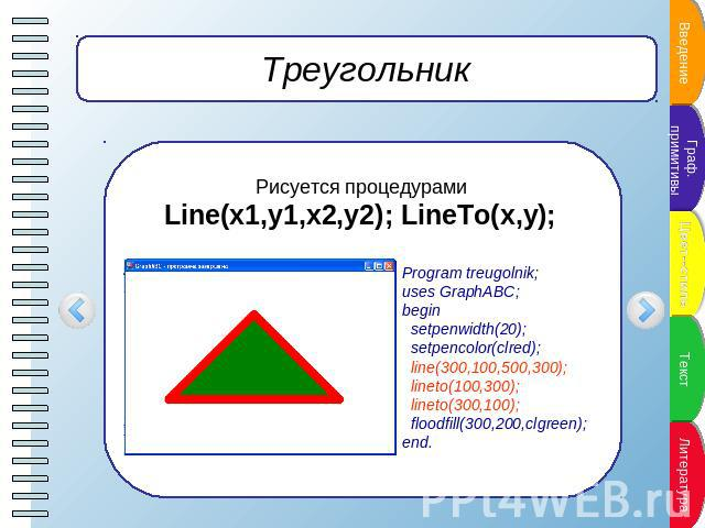 Треугольник Рисуется процедурами Line(x1,y1,x2,y2); LineTo(x,y); Program treugolnik;uses GraphABC;begin setpenwidth(20); setpencolor(clred); line(300,100,500,300); lineto(100,300); lineto(300,100); floodfill(300,200,clgreen);end.