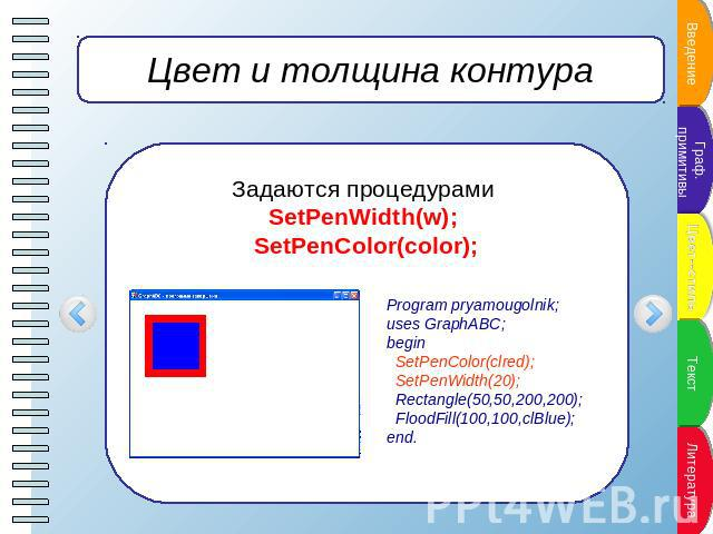 Цвет и толщина контура Задаются процедурами SetPenWidth(w); SetPenColor(color); Program pryamougolnik;uses GraphABC;begin SetPenColor(clred); SetPenWidth(20); Rectangle(50,50,200,200); FloodFill(100,100,clBlue);end.