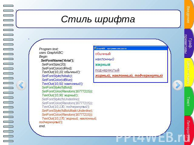 Стиль шрифта Program text;uses GraphABC;Begin SetFontName('Arial'); SetFontSize(20); SetFontColor(clRed); TextOut(10,10,'обычный'); SetFontStyle(fsItalic); SetFontColor(clBlue); TextOut(10,50,'наклонный'); SetFontStyle(fsBold); SetFontColor(Random(1…