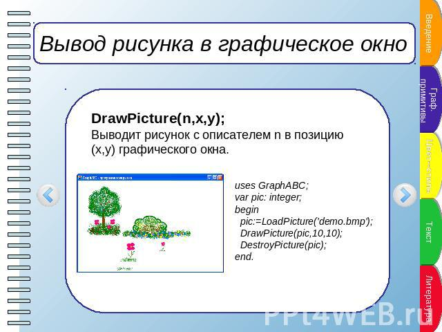 Вывод рисунка в графическое окно DrawPicture(n,x,y);Выводит рисунок с описателем n в позицию (x,y) графического окна. uses GraphABC;var pic: integer;begin pic:=LoadPicture('demo.bmp'); DrawPicture(pic,10,10); DestroyPicture(pic);end.