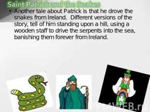 Another tale about Patrick is that he drove the snakes from Ireland.  Different