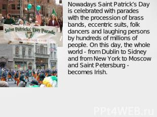 Nowadays Saint Patrick's Day is celebrated with parades with the procession of b