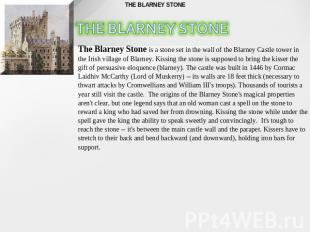 The Blarney Stone is a stone set in the wall of the Blarney Castle tower in the