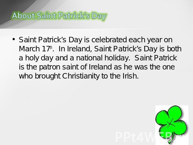 Saint Patrick's Day is celebrated each year on March 17th.  In Ireland, Saint Patrick's Day is both a holy day and a national holiday.  Saint Patrick is the patron saint of Ireland as he was the one who brought Christianity to the Irish.