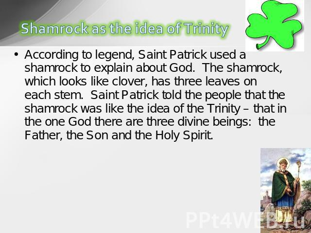 According to legend, Saint Patrick used a shamrock to explain about God.  The shamrock, which looks like clover, has three leaves on each stem.  Saint Patrick told the people that the shamrock was like the idea of the Trinity – that in the one God t…