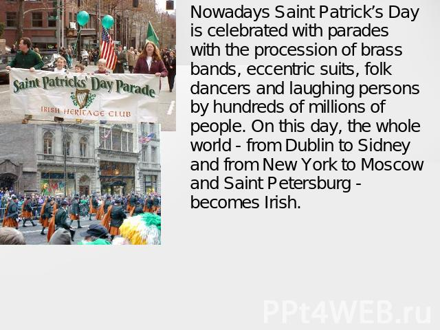 Nowadays Saint Patrick's Day is celebrated with parades with the procession of brass bands, eccentric suits, folk dancers and laughing persons by hundreds of millions of people. On this day, the whole world - from Dublin to Sidney and from New York …