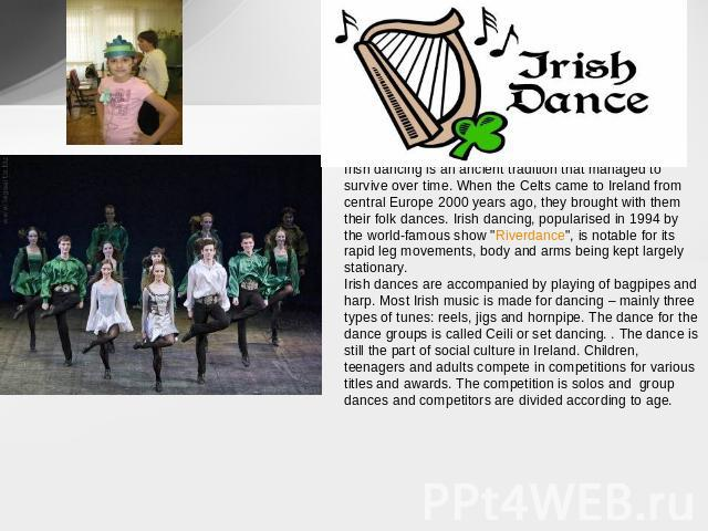 Irish dancing is an ancient tradition that managed to survive over time. When the Celts came to Ireland from central Europe 2000 years ago, they brought with them their folk dances. Irish dancing, popularised in 1994 by the world-famous show