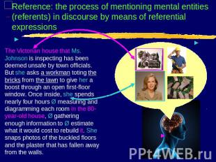 Reference: the process of mentioning mental entities (referents) in discourse by