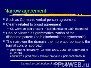 Narrow agreement Such as Germanic verbal person agreementClearly related to broa