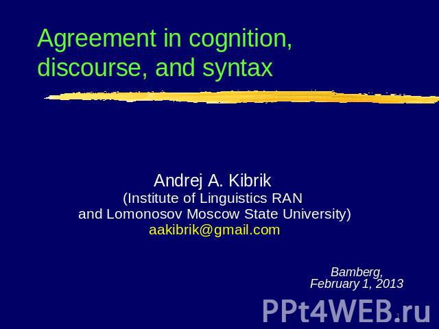 Agreement in cognition, discourse, and syntaxAndrej A. Kibrik (Institute of Linguistics RAN and Lomonosov Moscow State University)aakibrik@gmail.com
