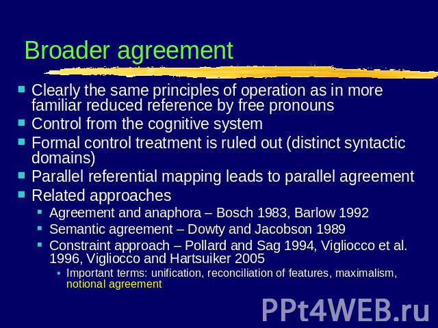 Broader agreement Clearly the same principles of operation as in more familiar reduced reference by free pronounsControl from the cognitive systemFormal control treatment is ruled out (distinct syntactic domains)Parallel referential mapping leads to…