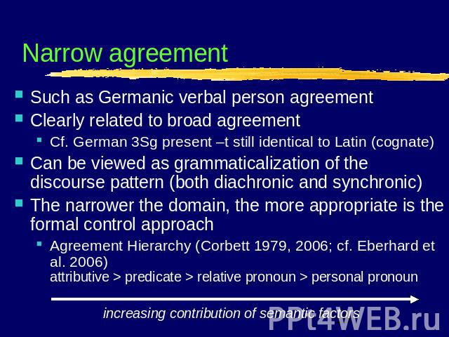 Narrow agreement Such as Germanic verbal person agreementClearly related to broad agreementCf. German 3Sg present –t still identical to Latin (cognate)Can be viewed as grammaticalization of the discourse pattern (both diachronic and synchronic)The n…
