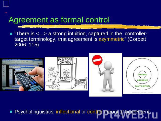 "Agreement as formal control ""There is  a strong intuition, captured in the controller-target terminology, that agreement is asymmetric"" (Corbett 2006: 115)Psycholinguistics: inflectional or control theory of agreement"