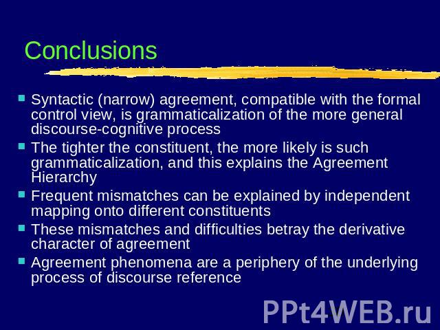 Conclusions Syntactic (narrow) agreement, compatible with the formal control view, is grammaticalization of the more general discourse-cognitive processThe tighter the constituent, the more likely is such grammaticalization, and this explains the Ag…