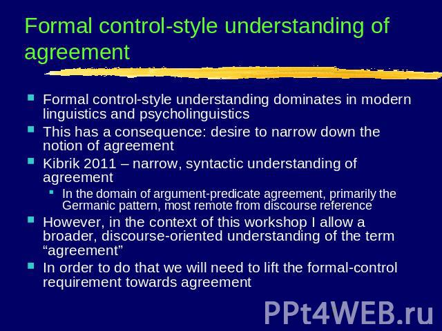 Formal control-style understanding of agreement Formal control-style understanding dominates in modern linguistics and psycholinguisticsThis has a consequence: desire to narrow down the notion of agreementKibrik 2011 – narrow, syntactic understandin…