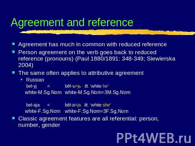 Agreement and reference Agreement has much in common with reduced referencePerson agreement on the verb goes back to reduced reference (pronouns) (Paul 1880/1891: 348-349; Siewierska 2004)The same often applies to attributive agreementRussianbel-yj …