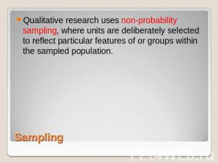 Qualitative research uses non-probability sampling, where units are deliberately