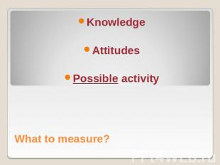 What to measure?KnowledgeAttitudesPossible activity
