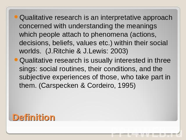 Qualitative research is an interpretative approach concerned with understanding the meanings which people attach to phenomena (actions, decisions, beliefs, values etc.) within their social worlds. (J.Ritchie & J.Lewis: 2003)Qualitative research is u…