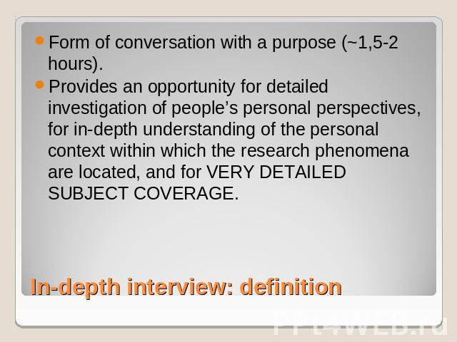 Form of conversation with a purpose (~1,5-2 hours). Provides an opportunity for detailed investigation of people's personal perspectives, for in-depth understanding of the personal context within which the research phenomena are located, and for VER…
