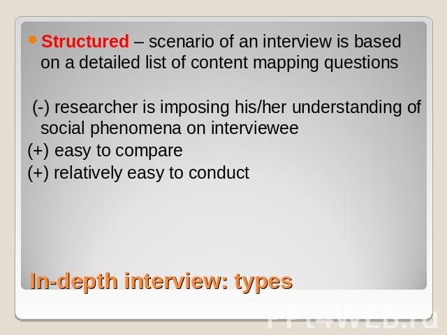 Structured – scenario of an interview is based on a detailed list of content mapping questions (-) researcher is imposing his/her understanding of social phenomena on interviewee (+) easy to compare(+) relatively easy to conduct In-depth interview: types