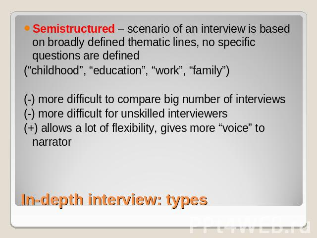 "Semistructured – scenario of an interview is based on broadly defined thematic lines, no specific questions are defined(""childhood"", ""education"", ""work"", ""family"") (-) more difficult to compare big number of interviews(-) more difficult for unskille…"