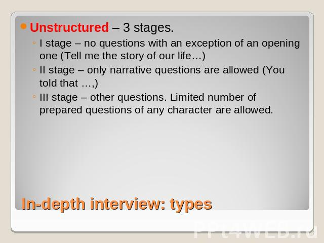 Unstructured – 3 stages. I stage – no questions with an exception of an opening one (Tell me the story of our life…)II stage – only narrative questions are allowed (You told that …,)III stage – other questions. Limited number of prepared questions o…