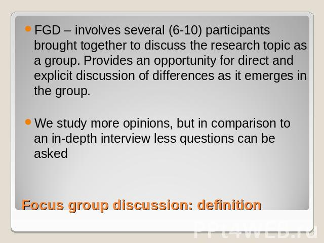 FGD – involves several (6-10) participants brought together to discuss the research topic as a group. Provides an opportunity for direct and explicit discussion of differences as it emerges in the group.We study more opinions, but in comparison to a…