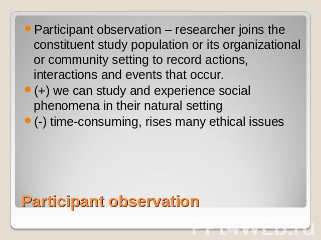 Participant observation – researcher joins the constituent study population or its organizational or community setting to record actions, interactions and events that occur. (+) we can study and experience social phenomena in their natural setting(-…