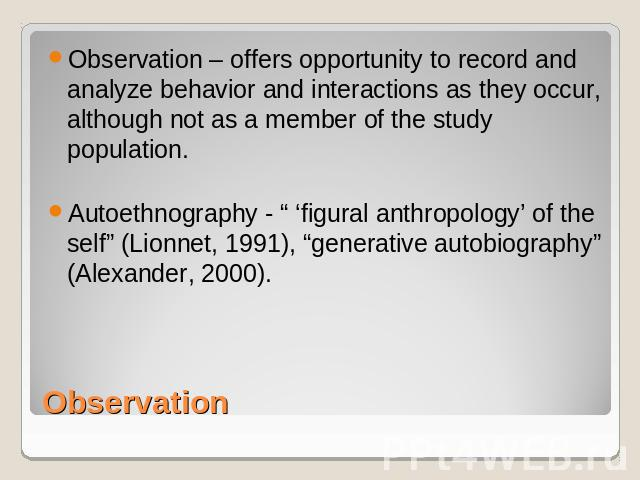 "Observation – offers opportunity to record and analyze behavior and interactions as they occur, although not as a member of the study population.Autoethnography - "" 'figural anthropology' of the self"" (Lionnet, 1991), ""generative autobiography"" (Ale…"