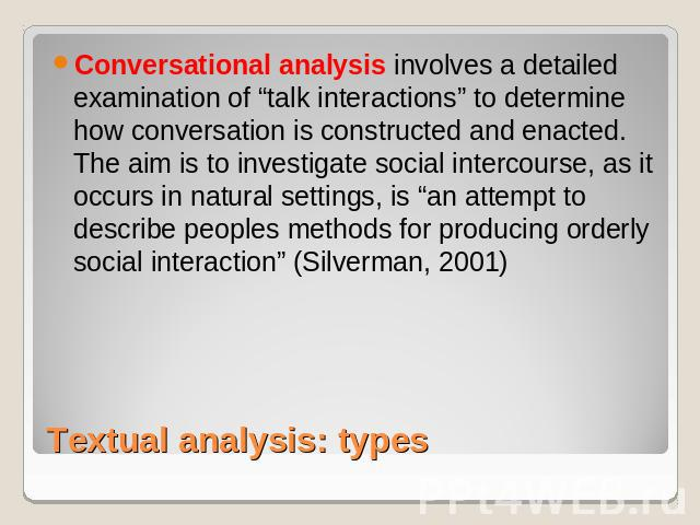 "Conversational analysis involves a detailed examination of ""talk interactions"" to determine how conversation is constructed and enacted. The aim is to investigate social intercourse, as it occurs in natural settings, is ""an attempt to describe peopl…"