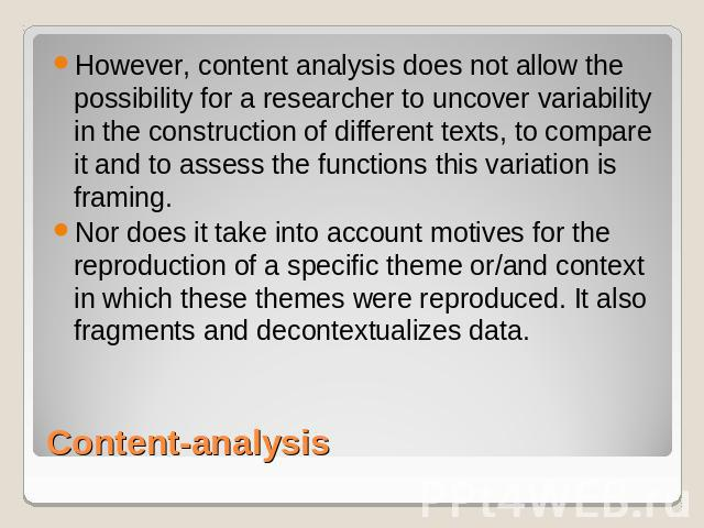 However, content analysis does not allow the possibility for a researcher to uncover variability in the construction of different texts, to compare it and to assess the functions this variation is framing. Nor does it take into account motives for t…