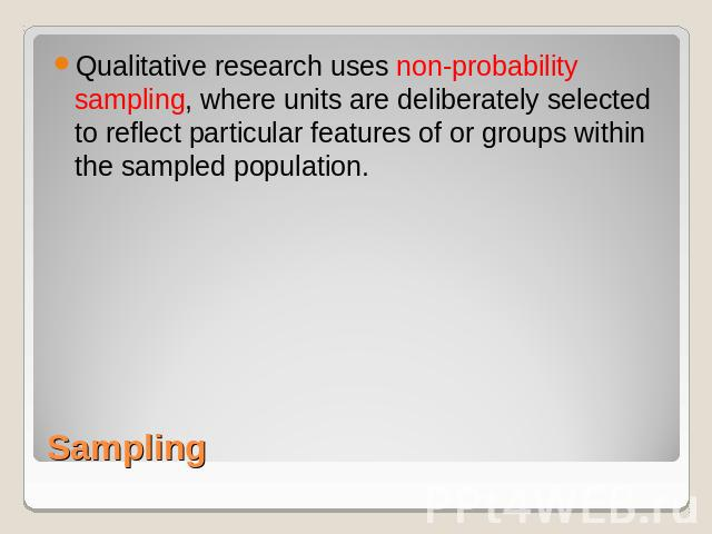 Qualitative research uses non-probability sampling, where units are deliberately selected to reflect particular features of or groups within the sampled population. Sampling